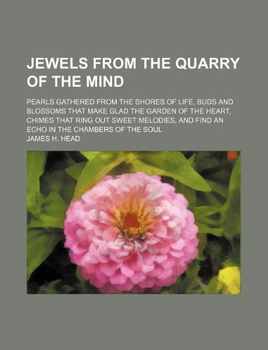 Jewels from the quarry of the mind; pearls gathered from the shores of life, buds and blossoms that make glad the garden of the heart, chimes that ... and find an echo in the chambers of the soul