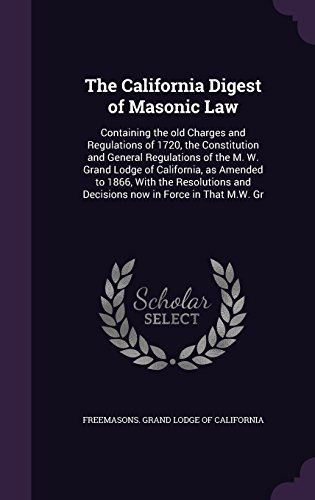 The California Digest of Masonic Law: Containing the old Charges and Regulations of 1720, the Constitution and General Regulations of the M. W. Grand ... and Decisions now in Force in That M.W. Gr
