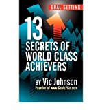 By Vic Johnson Goal Setting: 13 Secrets of World Class Achievers