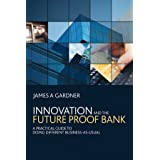 Innovation and the Future Proof Bank: A Practical Guide to Doing Different Business-as-usualby James A Gardner