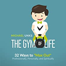 The Gym of Life: 32 Ways to 'Max Out' Professionally, Personally, and Spiritually Audiobook by Michael Unks Narrated by Michael Unks
