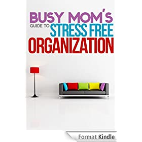 The Busy Mom's Guide To Stress Free Organization: How To Organize, Clean, And Keep Your Home Stress Free (English Edition)