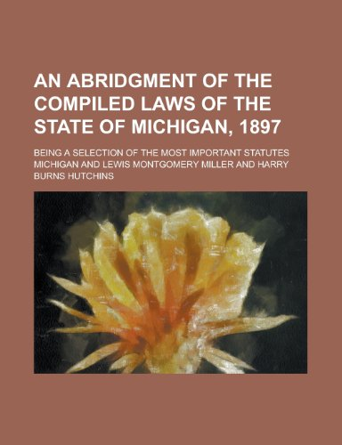 An Abridgment of the Compiled Laws of the State of Michigan, 1897; Being a Selection of the Most Important Statutes