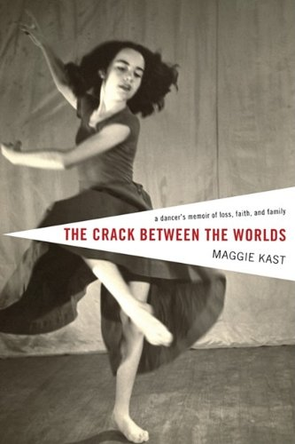 The Crack Between the Worlds: A Dancer's Memoir of Loss and Faith, Maggie Kast