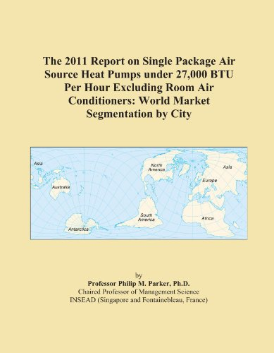 The 2011 Report on Single Package Air Source Heat Pumps under 27,000 BTU Per Hour Excluding Room Air Conditioners: World Market Segmentation by City
