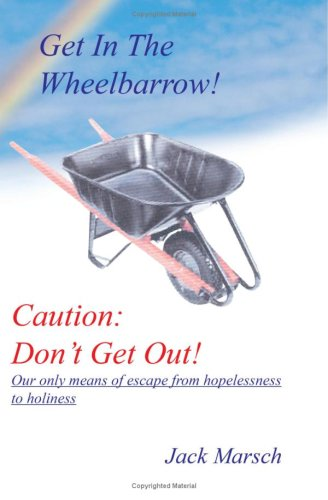 GET IN THE WHEELBARROW! CAUTION: DON'T GET OUT!:  OUR ONLY MEANS OF ESCAPE FROM HOPELESSNESS TO HOLINESS