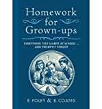 E. Foley Homework for Grown-Ups: Everything You Learned at School and Promptly Forgot[ HOMEWORK FOR GROWN-UPS: EVERYTHING YOU LEARNED AT SCHOOL AND PROMPTLY FORGOT ] by Foley, E. (Author ) on Aug-11-2009 Hardcover