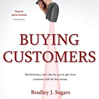 Buying Customers: Revolutionary New Rules for You to Get More Customers with Far Less Money (       UNABRIDGED) by Bradley J. Sugars Narrated by Jaime Andrade