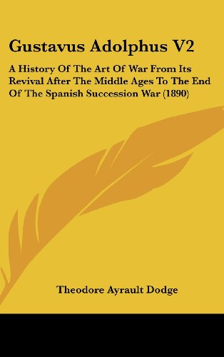 Gustavus Adolphus V2: A History of the Art of War from Its Revival After the Middle Ages to the End of the Spanish Succession War (1890)