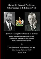 Saints Or Sons of Perdition: UK's George V & Edward VIII: Edward's Daughter's Version of History