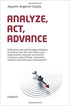 Analyze, Act, Advance: Reflections And Cutting-edge Strategies To Build In Your Life, Your Family, Your Organization, And Your Community A Virtuous ... Renewal, And Continuous Improvement