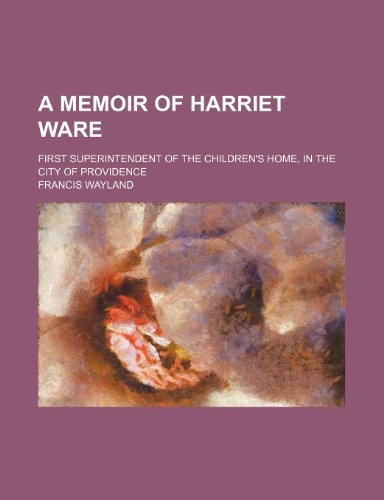 A Memoir of Harriet Ware; First Superintendent of the Children's Home, in the City of Providence