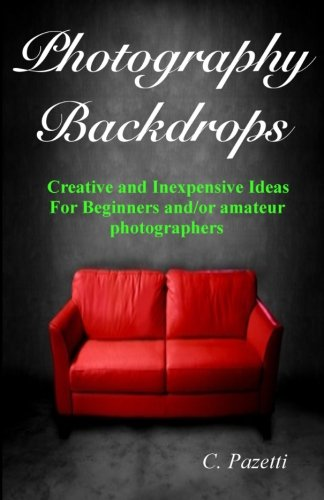 Photography Backdrops: Creative and Inexpensive Ideas For Beginners and/or Amateur Photographers
