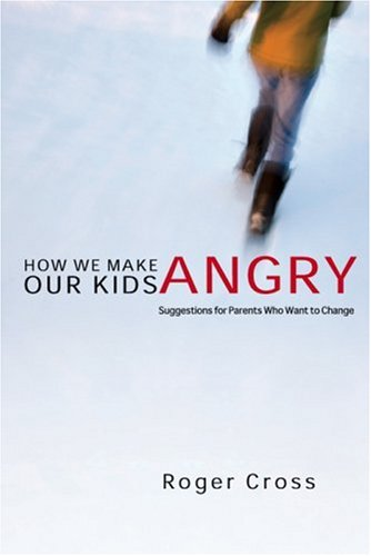 How We Make Our Kids Angry: Suggestions for Parents Who Want to Change, ROGER CROSS, ED STEWART