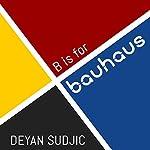 B is for Bauhaus: An A-Z of the Modern World | Deyan Sudjic