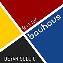 B is for Bauhaus: An A-Z of the Modern World (       UNABRIDGED) by Deyan Sudjic Narrated by Dan Morgan