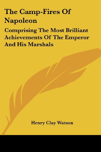 The Camp-Fires of Napoleon: Comprising the Most Brilliant Achievements of the Emperor and His Marshals