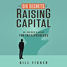 The Six Secrets of Raising Capital: An Insider's Guide for Entrepreneurs (       UNABRIDGED) by Bill Fisher Narrated by Allan Robertson