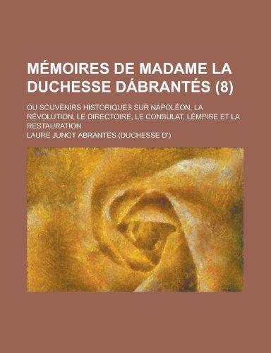 Memoires de Madame La Duchesse Dabrantes (8); Ou Souvenirs Historiques Sur Napoleon, La Revolution, Le Directoire, Le Consulat, Lempire Et La Restaura
