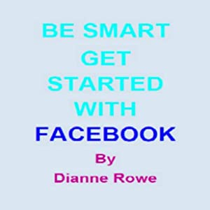 Be Smart: Get Started with Facebook | [Dianne Rowe]