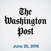 Top Stories Daily from The Washington Post, June 25, 2016 Newspaper / Magazine by  The Washington Post Narrated by  The Washington Post