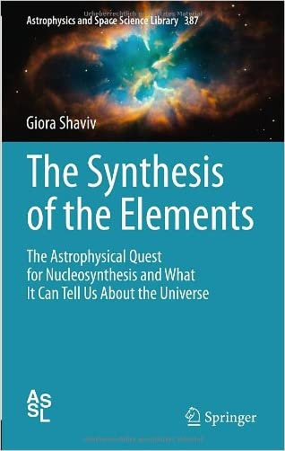 The Synthesis of the Elements: The Astrophysical Quest for Nucleosynthesis and What It Can Tell Us About the Universe (Astrophysics and Space Science Library)