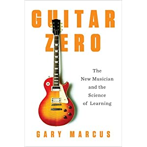 Guitar Zero: The New Musician and the Science of Learning Gary F. Marcus