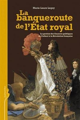 La banqueroute de l'Etat royal : La gestion des finances publiques de Colbert à la Révolution française par Marie-Laure Legay