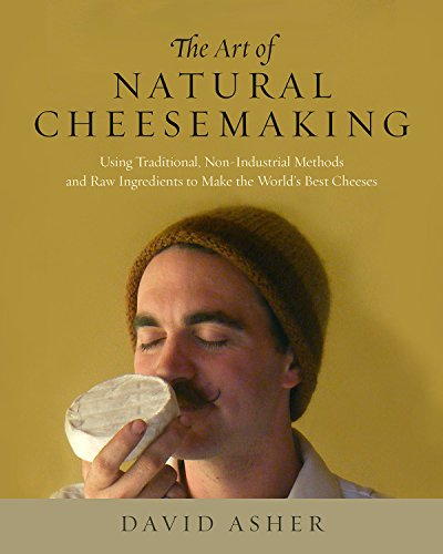 The Art of Natural Cheesemaking: Using Traditional, Non-Industrial Methods and Raw Ingredients to Make the World's Best Cheeses by David Asher