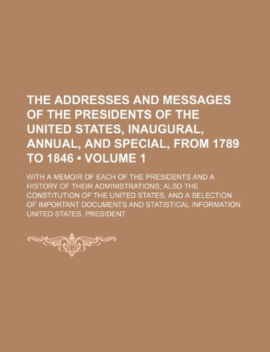 The Addresses and Messages of the Presidents of the United States, Inaugural, Annual, and Special, From 1789 to 1846 (Volume 1); With a Memoir of Each ... the Constitution of the United States, and