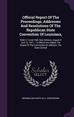 Official Report Of The Proceedings, Addresses And Resolutions Of The Republican State Convention Of Louisiana,: Held In Turner Hall, New Orleans, ... The Committee On Address, The State Central