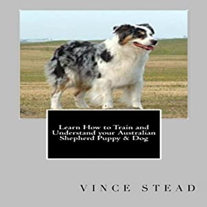 Learn How to Train and Understand Your Australian Shepherd Puppy & Dog Audiobook