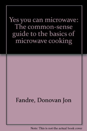 Yes You Can Microwave: The Common-Sense Guide To The Basics Of Microwave Cooking