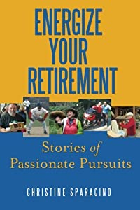 Energize Your Retirement:: Stories of Passionate Pursuits from Christine Sparacino