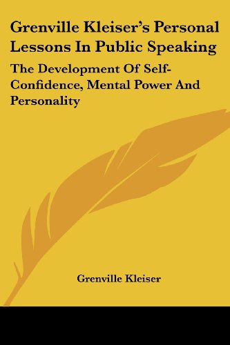 Grenville Kleiser's Personal Lessons In Public Speaking: The Development Of Self-Confidence, Mental Power And Personalit