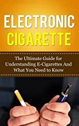 Electronic Cigarette: The Ultimate Guide for Understanding E-cigarettes and What You Need to Know (Vaping Pen)