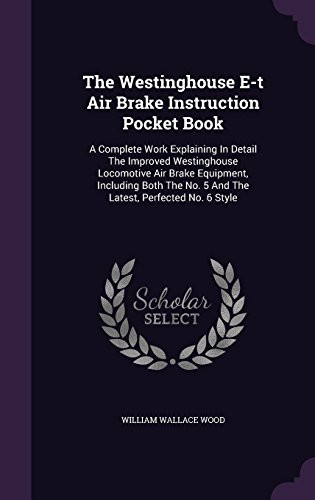 The Westinghouse E-t Air Brake Instruction Pocket Book: A Complete Work Explaining In Detail The Improved Westinghouse Locomotive Air Brake Equipment, ... No. 5 And The Latest, Perfected No. 6 Style
