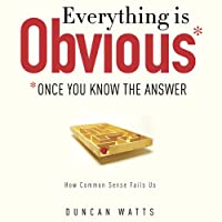 Everything Is Obvious: Once You Know the Answer (       UNABRIDGED) by Duncan J. Watts Narrated by Duncan J. Watts