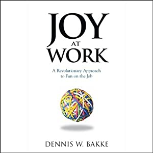Joy at Work: A Revolutionary Approach to Fun on the Job | [Dennis W. Bakke]
