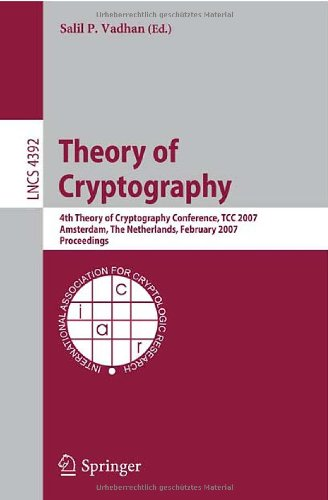 Theory of Cryptography: 4th Theory of Cryptography Conference, TCC 2007, Amsterdam, The Netherlands, February 21-24, 2007, Proceedings (Lecture Notes in Computer Science / Security and Cryptology)