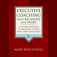 Executive Coaching with Backbone and Heart: A Systems Approach to Engaging Leaders with Their Challenges, 2nd Edition (       UNABRIDGED) by Mary Beth A. O' Neill Narrated by Vanessa Hart