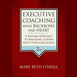 Executive Coaching with Backbone and Heart: A Systems Approach to Engaging Leaders with Their Challenges, 2nd Edition | [Mary Beth A. O' Neill]