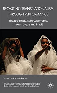 Recasting Transnationalism Through Performance: Theatre Festivals in Cape Verde, Mozambique and Brazil... by