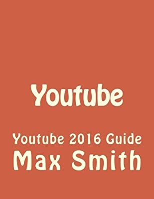 Youtube: Youtube 2016 Guide (Social Media, Passive Income, Youtube, How to Youtube, Grow Youtube Channel, How to get traffic, Internet Marketing) (Volume 1) by Max Smith (2016-04-13)