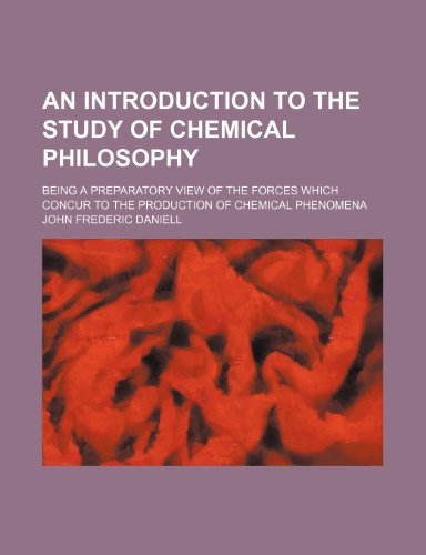 An introduction to the study of chemical philosophy; being a preparatory view of the forces which concur to the production of chemical phenomena PDF