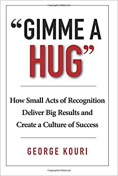 Gimme A Hug: How Small Acts Of Recognition Deliver Big Results And Create A Culture Of Success