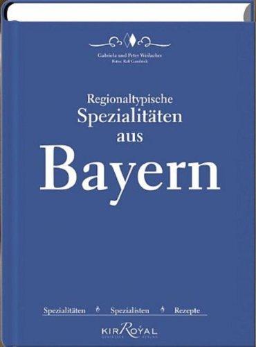 Regionaltypische Spezialitäten aus Bayern: Spezialitäten, Spezialisten und Rezepte (German Edition) by Peter Weilacher, Gabriela Weilacher