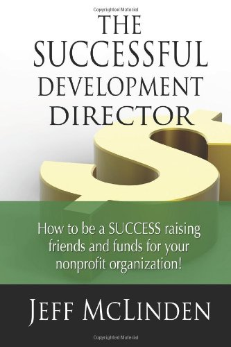 The Successful Development Director: How to be a SUCCESS raising friends and funds for your nonprofit organization!