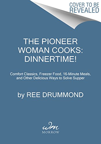 The Pioneer Woman Cooks: Dinnertime!: Comfort Classics, Freezer Food, 16-Minute Meals, and Other Delicious Ways to Solve Supper by Ree Drummond