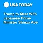 Trump to Meet With Japanese Prime Minister Shinzo Abe | David Jackson